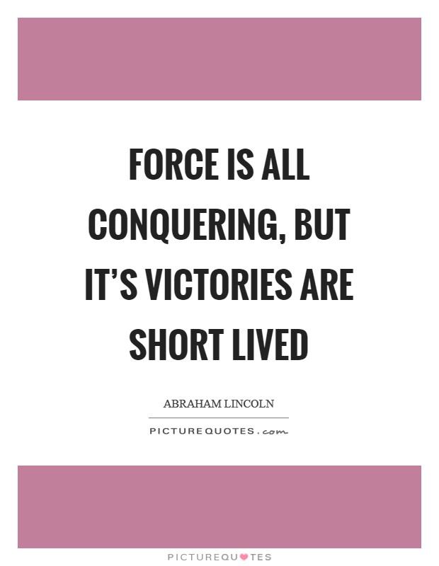 Force is all conquering, but it's victories are short lived Picture Quote #1
