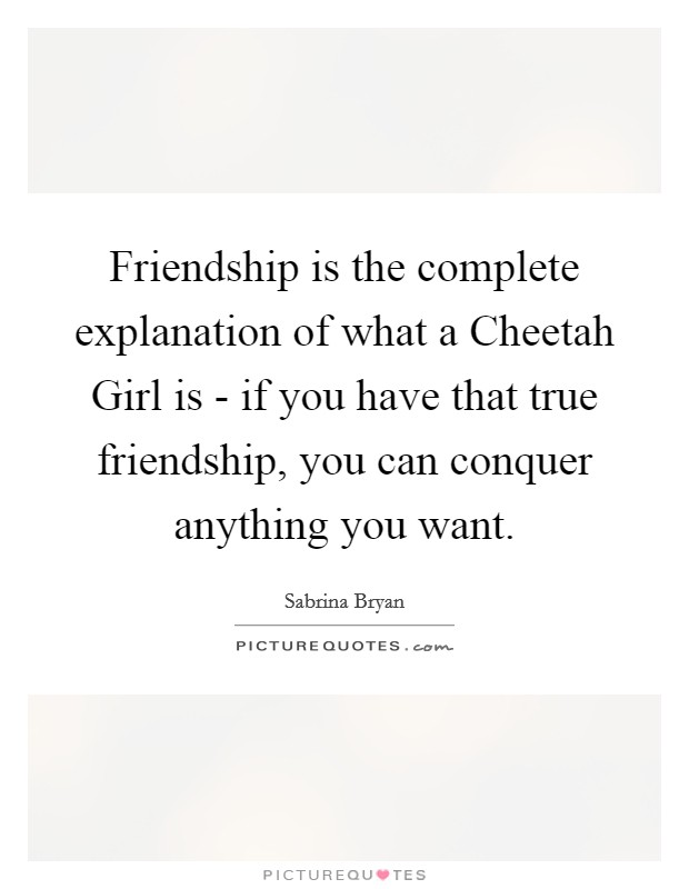 Friendship is the complete explanation of what a Cheetah Girl is - if you have that true friendship, you can conquer anything you want Picture Quote #1