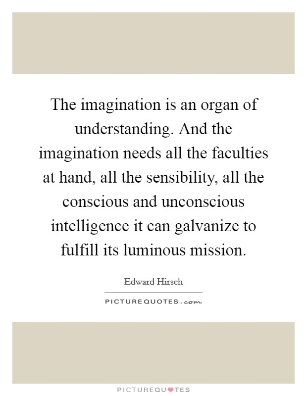 The imagination is an organ of understanding. And the imagination needs all the faculties at hand, all the sensibility, all the conscious and unconscious intelligence it can galvanize to fulfill its luminous mission Picture Quote #1