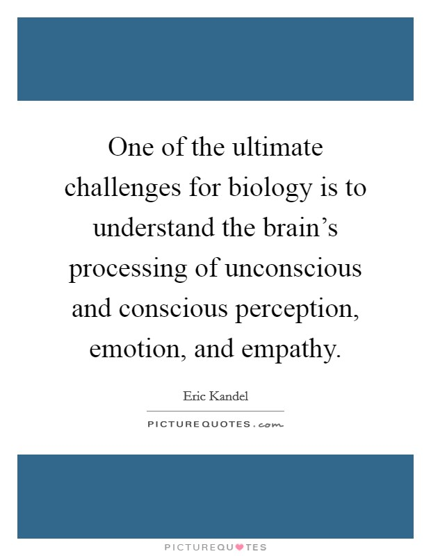 One of the ultimate challenges for biology is to understand the brain's processing of unconscious and conscious perception, emotion, and empathy Picture Quote #1
