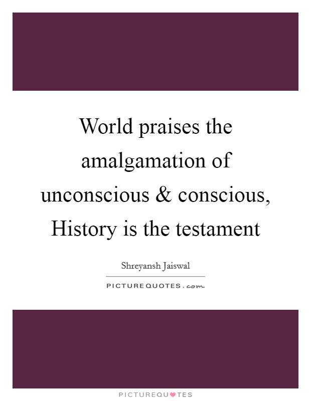 World praises the amalgamation of unconscious and conscious, History is the testament Picture Quote #1