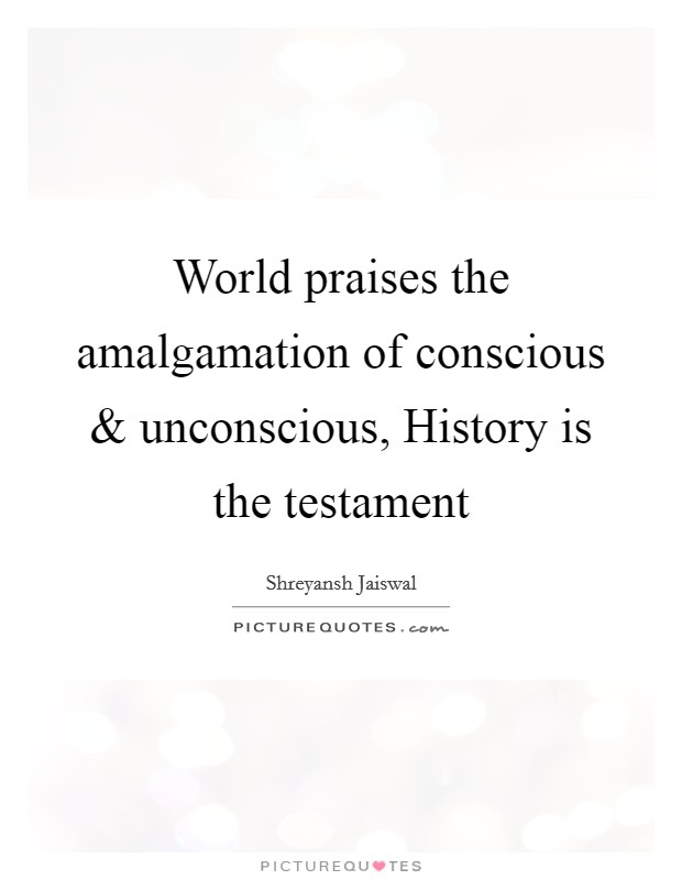 World praises the amalgamation of conscious and unconscious, History is the testament Picture Quote #1