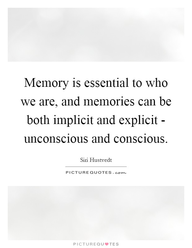 Memory is essential to who we are, and memories can be both implicit and explicit - unconscious and conscious Picture Quote #1