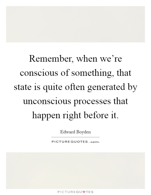 Remember, when we're conscious of something, that state is quite often generated by unconscious processes that happen right before it Picture Quote #1