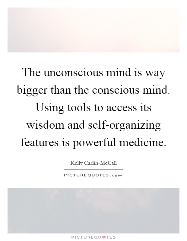 The unconscious mind is way bigger than the conscious mind. Using tools to access its wisdom and self-organizing features is powerful medicine Picture Quote #1