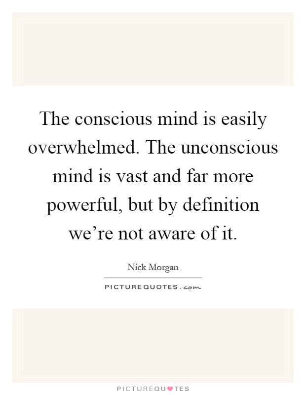 The conscious mind is easily overwhelmed. The unconscious mind is vast and far more powerful, but by definition we're not aware of it Picture Quote #1