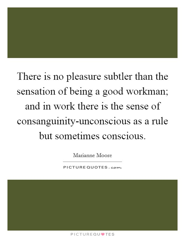 There is no pleasure subtler than the sensation of being a good workman; and in work there is the sense of consanguinity-unconscious as a rule but sometimes conscious Picture Quote #1