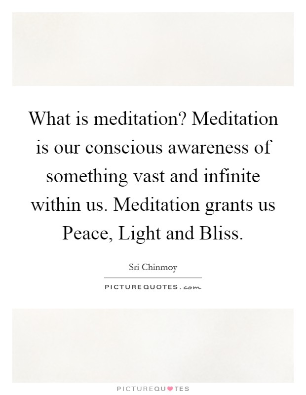 What is meditation? Meditation is our conscious awareness of something vast and infinite within us. Meditation grants us Peace, Light and Bliss Picture Quote #1