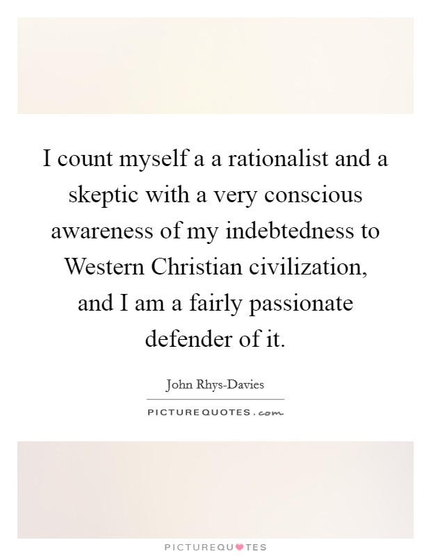 I count myself a a rationalist and a skeptic with a very conscious awareness of my indebtedness to Western Christian civilization, and I am a fairly passionate defender of it Picture Quote #1