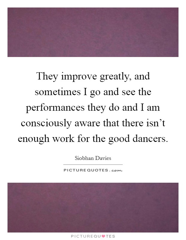 They improve greatly, and sometimes I go and see the performances they do and I am consciously aware that there isn't enough work for the good dancers Picture Quote #1