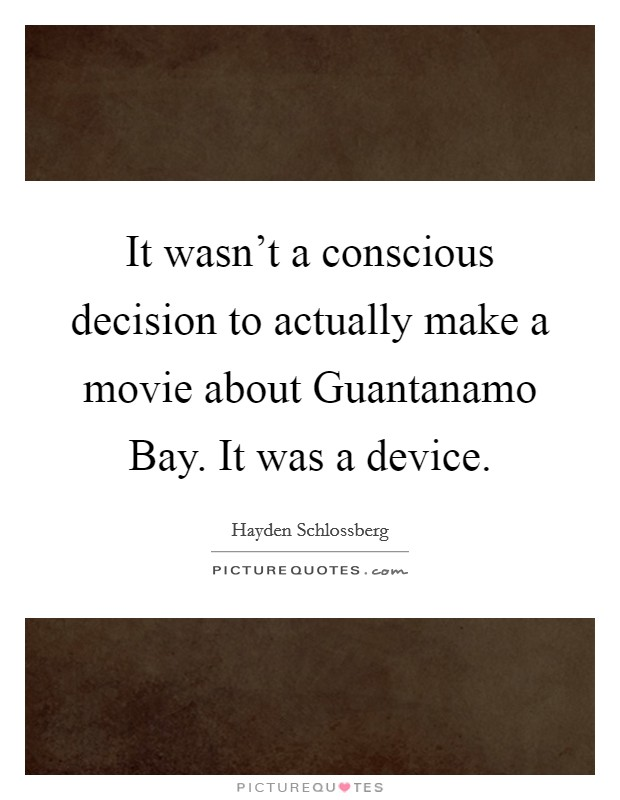 It wasn't a conscious decision to actually make a movie about Guantanamo Bay. It was a device Picture Quote #1