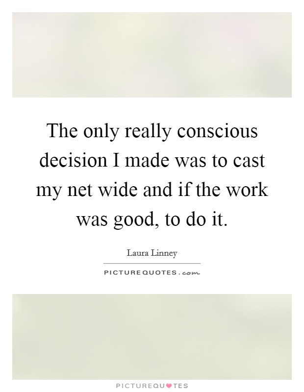 The only really conscious decision I made was to cast my net wide and if the work was good, to do it Picture Quote #1