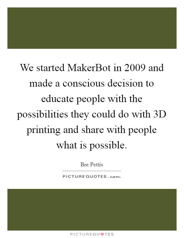 We started MakerBot in 2009 and made a conscious decision to educate people with the possibilities they could do with 3D printing and share with people what is possible Picture Quote #1