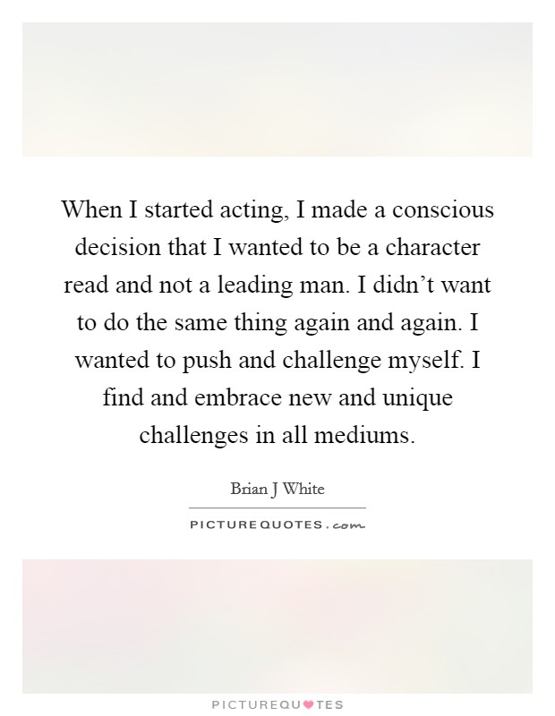 When I started acting, I made a conscious decision that I wanted to be a character read and not a leading man. I didn't want to do the same thing again and again. I wanted to push and challenge myself. I find and embrace new and unique challenges in all mediums Picture Quote #1