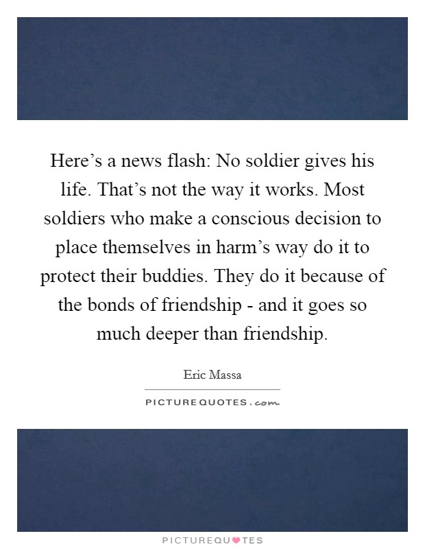 Here's a news flash: No soldier gives his life. That's not the way it works. Most soldiers who make a conscious decision to place themselves in harm's way do it to protect their buddies. They do it because of the bonds of friendship - and it goes so much deeper than friendship Picture Quote #1