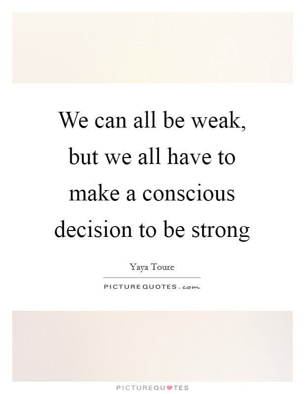 We can all be weak, but we all have to make a conscious decision to be strong Picture Quote #1