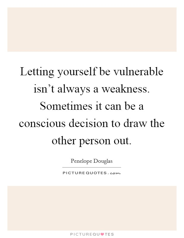 Letting yourself be vulnerable isn't always a weakness. Sometimes it can be a conscious decision to draw the other person out Picture Quote #1