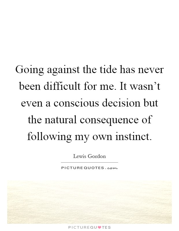 Going against the tide has never been difficult for me. It wasn't even a conscious decision but the natural consequence of following my own instinct Picture Quote #1