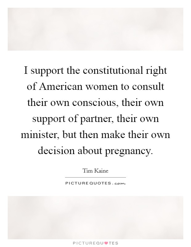 I support the constitutional right of American women to consult their own conscious, their own support of partner, their own minister, but then make their own decision about pregnancy. Picture Quote #1