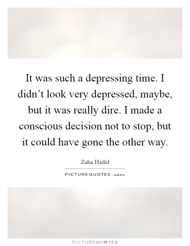 It was such a depressing time. I didn't look very depressed, maybe, but it was really dire. I made a conscious decision not to stop, but it could have gone the other way Picture Quote #1