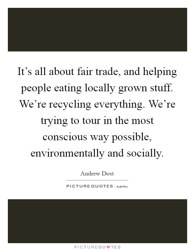 It's all about fair trade, and helping people eating locally grown stuff. We're recycling everything. We're trying to tour in the most conscious way possible, environmentally and socially Picture Quote #1