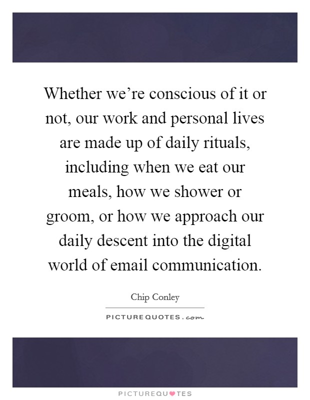 Whether we're conscious of it or not, our work and personal lives are made up of daily rituals, including when we eat our meals, how we shower or groom, or how we approach our daily descent into the digital world of email communication Picture Quote #1