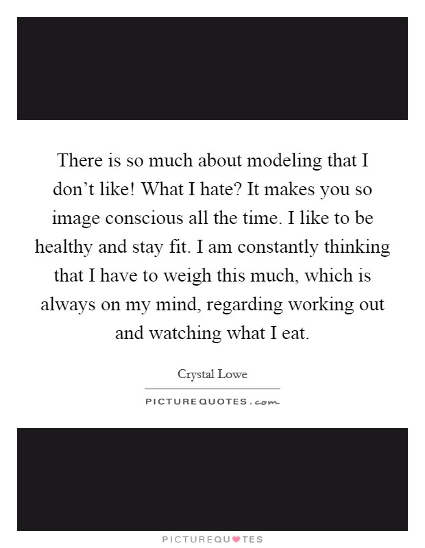 There is so much about modeling that I don't like! What I hate? It makes you so image conscious all the time. I like to be healthy and stay fit. I am constantly thinking that I have to weigh this much, which is always on my mind, regarding working out and watching what I eat Picture Quote #1