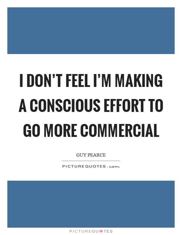 I don't feel I'm making a conscious effort to go more commercial Picture Quote #1