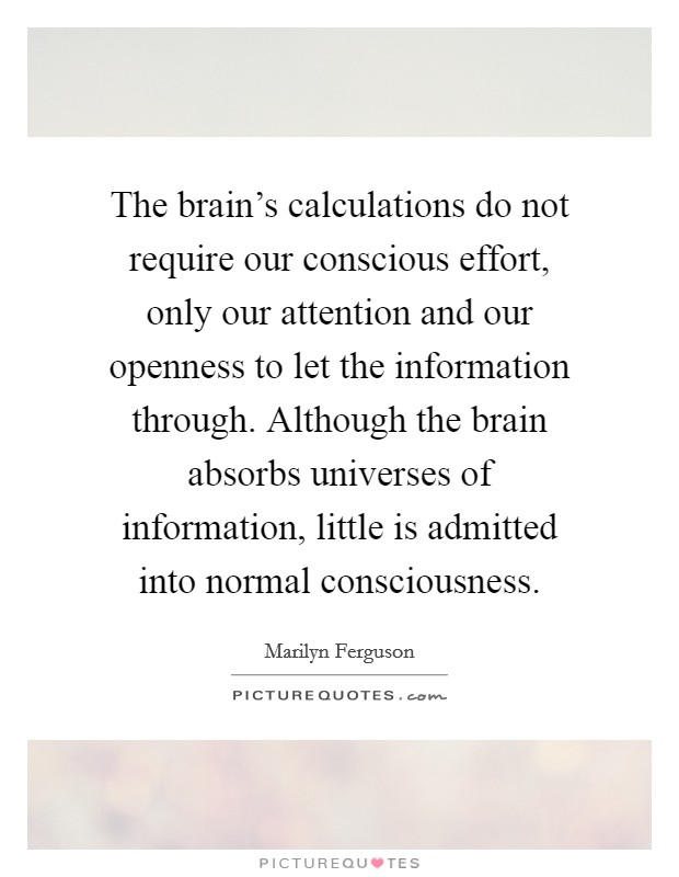 The brain's calculations do not require our conscious effort, only our attention and our openness to let the information through. Although the brain absorbs universes of information, little is admitted into normal consciousness Picture Quote #1