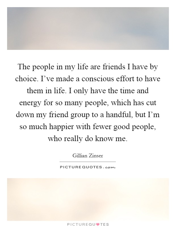 The people in my life are friends I have by choice. I've made a conscious effort to have them in life. I only have the time and energy for so many people, which has cut down my friend group to a handful, but I'm so much happier with fewer good people, who really do know me Picture Quote #1