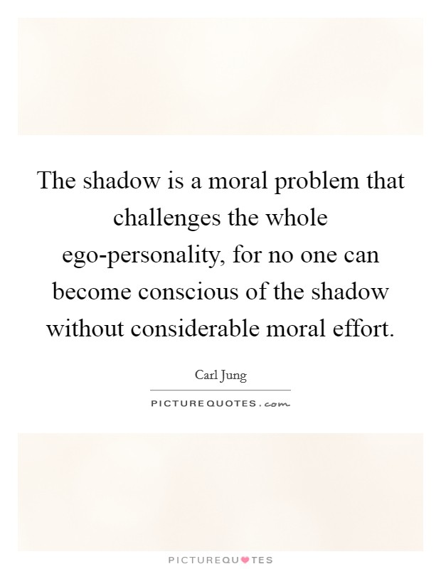 The shadow is a moral problem that challenges the whole ego-personality, for no one can become conscious of the shadow without considerable moral effort Picture Quote #1