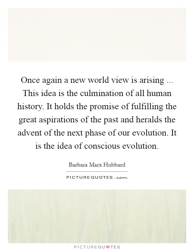 Once again a new world view is arising ... This idea is the culmination of all human history. It holds the promise of fulfilling the great aspirations of the past and heralds the advent of the next phase of our evolution. It is the idea of conscious evolution Picture Quote #1