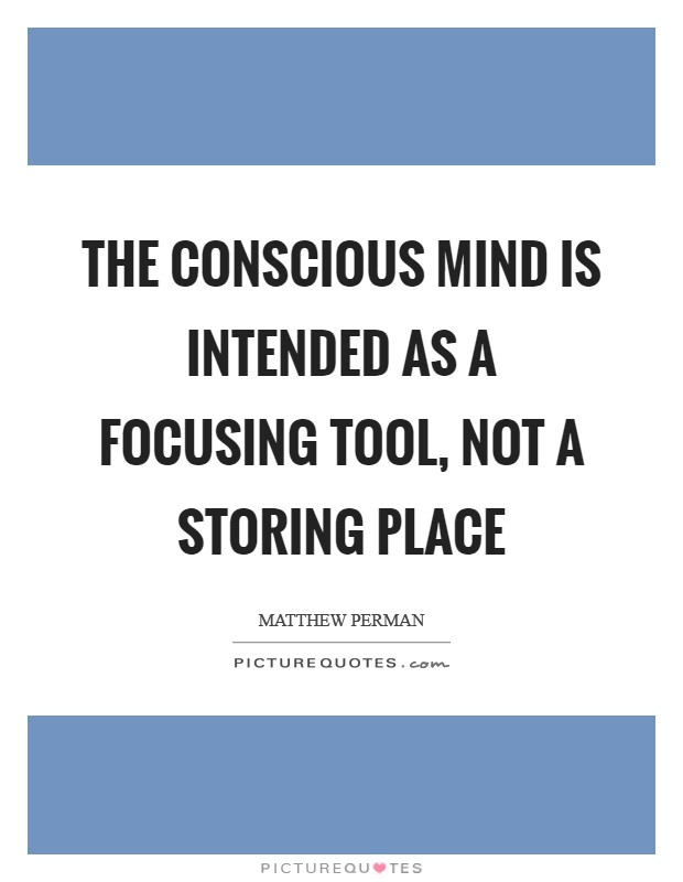 The conscious mind is intended as a focusing tool, not a storing place Picture Quote #1