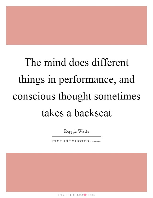 The mind does different things in performance, and conscious thought sometimes takes a backseat Picture Quote #1