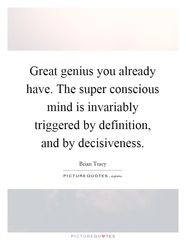 Great genius you already have. The super conscious mind is invariably triggered by definition, and by decisiveness Picture Quote #1
