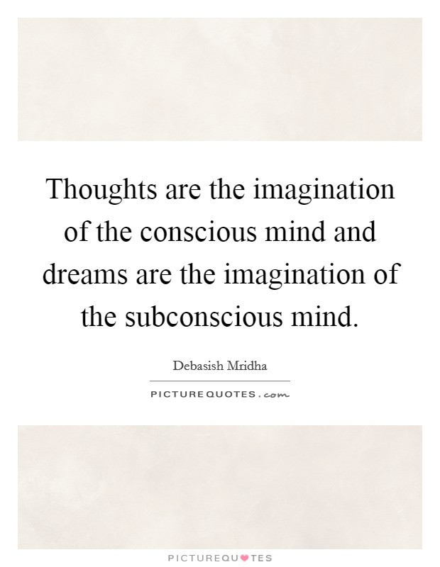 Thoughts are the imagination of the conscious mind and dreams are the imagination of the subconscious mind Picture Quote #1