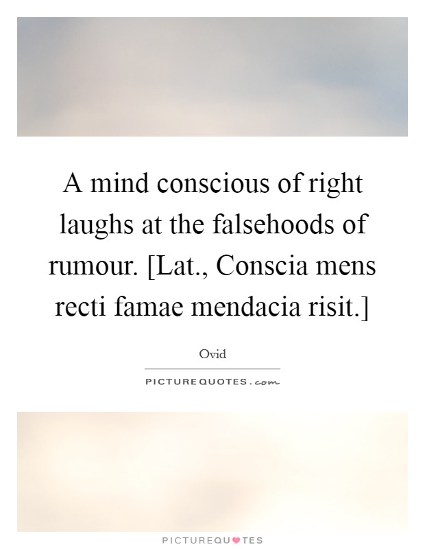 A mind conscious of right laughs at the falsehoods of rumour. [Lat., Conscia mens recti famae mendacia risit.] Picture Quote #1