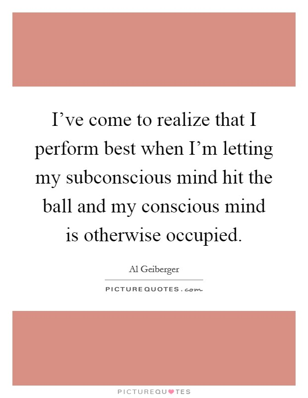 I've come to realize that I perform best when I'm letting my subconscious mind hit the ball and my conscious mind is otherwise occupied Picture Quote #1