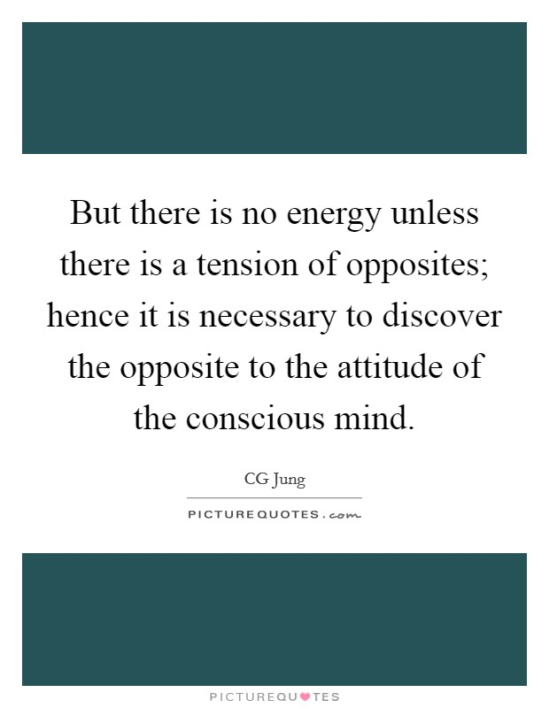 But there is no energy unless there is a tension of opposites; hence it is necessary to discover the opposite to the attitude of the conscious mind Picture Quote #1