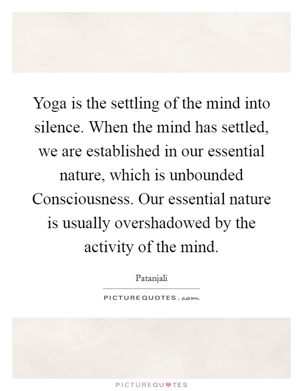 Yoga is the settling of the mind into silence. When the mind has settled, we are established in our essential nature, which is unbounded Consciousness. Our essential nature is usually overshadowed by the activity of the mind Picture Quote #1