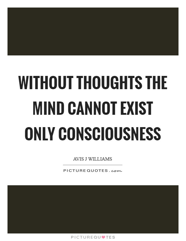 Without thoughts the mind cannot exist only consciousness Picture Quote #1