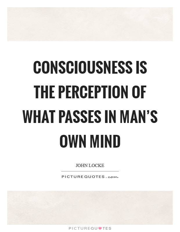 Consciousness is the perception of what passes in man's own mind Picture Quote #1