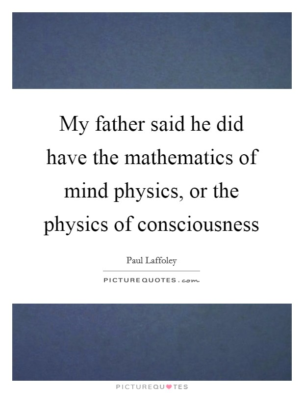 My father said he did have the mathematics of mind physics, or the physics of consciousness Picture Quote #1