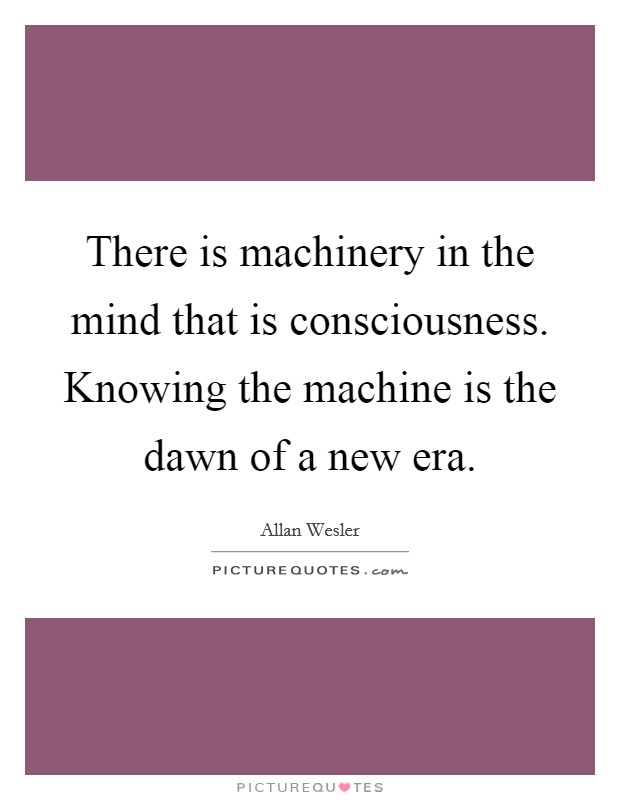There is machinery in the mind that is consciousness. Knowing the machine is the dawn of a new era Picture Quote #1