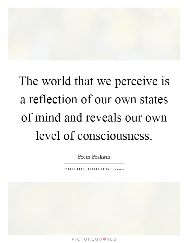 The world that we perceive is a reflection of our own states of mind and reveals our own level of consciousness Picture Quote #1