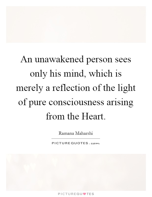 An unawakened person sees only his mind, which is merely a reflection of the light of pure consciousness arising from the Heart Picture Quote #1