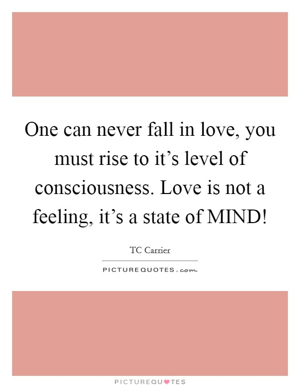 One can never fall in love, you must rise to it's level of consciousness. Love is not a feeling, it's a state of MIND! Picture Quote #1