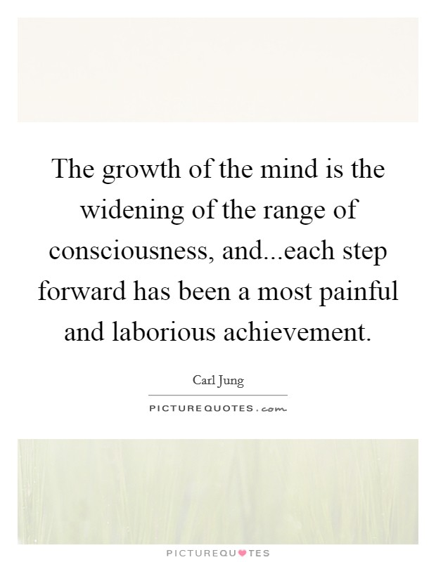 The growth of the mind is the widening of the range of consciousness, and...each step forward has been a most painful and laborious achievement Picture Quote #1