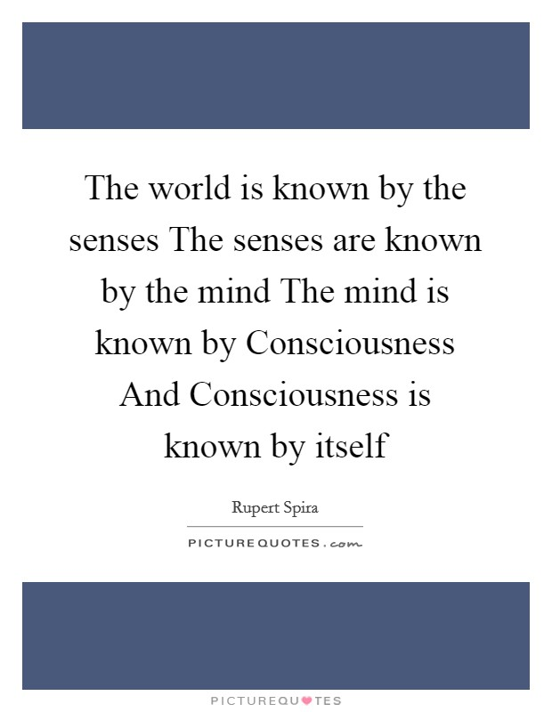 The world is known by the senses The senses are known by the mind The mind is known by Consciousness And Consciousness is known by itself Picture Quote #1