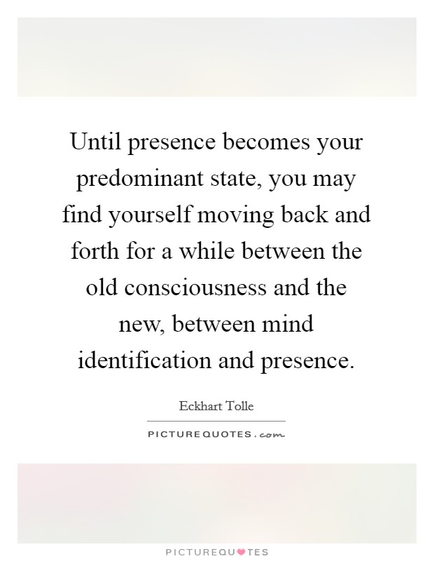 Until presence becomes your predominant state, you may find yourself moving back and forth for a while between the old consciousness and the new, between mind identification and presence Picture Quote #1